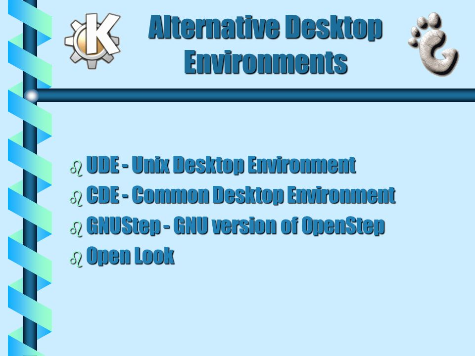 Alternative Desktop Environments b UDE - Unix Desktop Environment b CDE - Common Desktop Environment b GNUStep - GNU version of OpenStep b Open Look