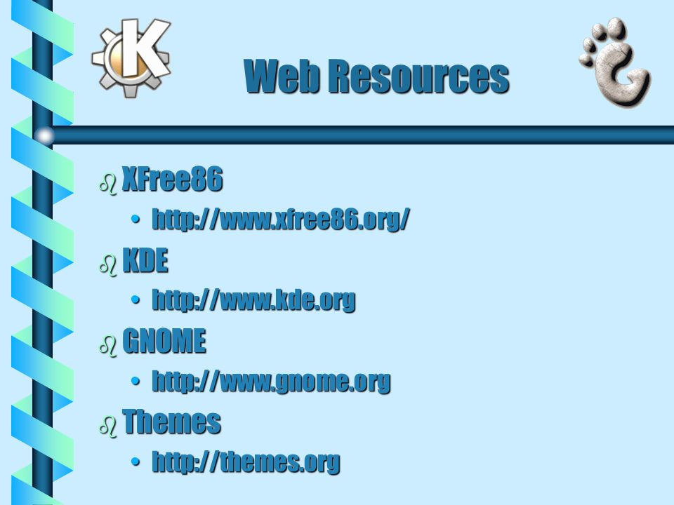 Web Resources b XFree86 http://www.xfree86.org/http://www.xfree86.org/ b KDE http://www.kde.orghttp://www.kde.org b GNOME http://www.gnome.orghttp://w