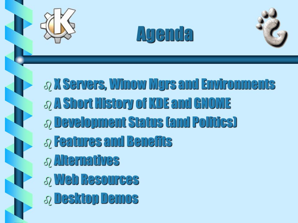 Agenda b X Servers, Winow Mgrs and Environments b A Short History of KDE and GNOME b Development Status (and Politics) b Features and Benefits b Alternatives b Web Resources b Desktop Demos