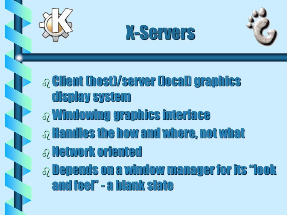 X-Servers b Client (host)/server (local) graphics display system b Windowing graphics interface b Handles the how and where, not what b Network oriented b Depends on a window manager for its look and feel - a blank slate