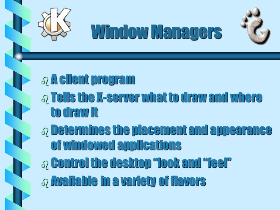 Window Managers b A client program b Tells the X-server what to draw and where to draw it b Determines the placement and appearance of windowed applications b Control the desktop look and feel b Available in a variety of flavors