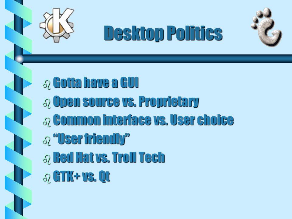 Desktop Politics b Gotta have a GUI b Open source vs. Proprietary b Common interface vs. User choice b User friendly b Red Hat vs. Troll Tech b GTK+ v
