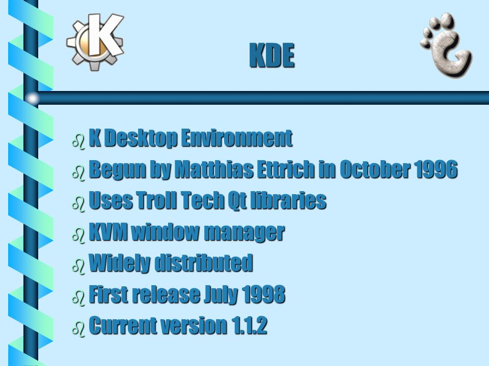 KDE b K Desktop Environment b Begun by Matthias Ettrich in October 1996 b Uses Troll Tech Qt libraries b KVM window manager b Widely distributed b First release July 1998 b Current version 1.1.2