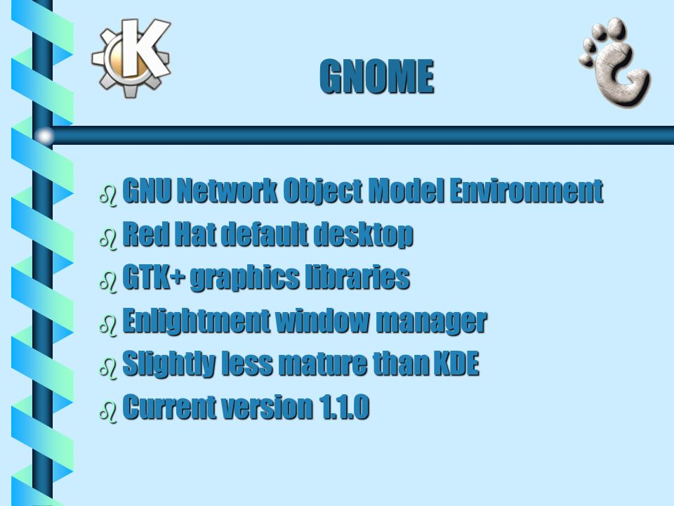 GNOME b GNU Network Object Model Environment b Red Hat default desktop b GTK+ graphics libraries b Enlightment window manager b Slightly less mature than KDE b Current version 1.1.0