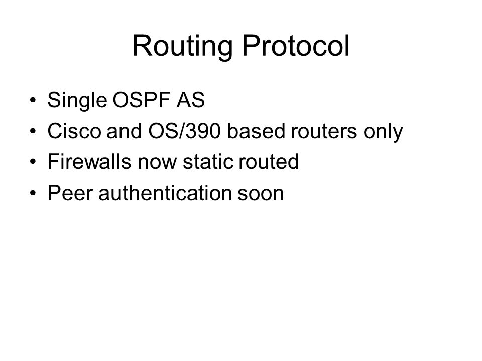 Routing Protocol Single OSPF AS Cisco and OS/390 based routers only Firewalls now static routed Peer authentication soon
