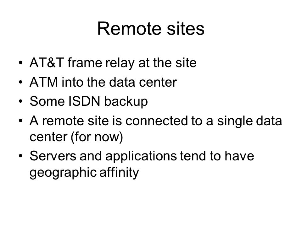 Remote sites AT&T frame relay at the site ATM into the data center Some ISDN backup A remote site is connected to a single data center (for now) Servers and applications tend to have geographic affinity