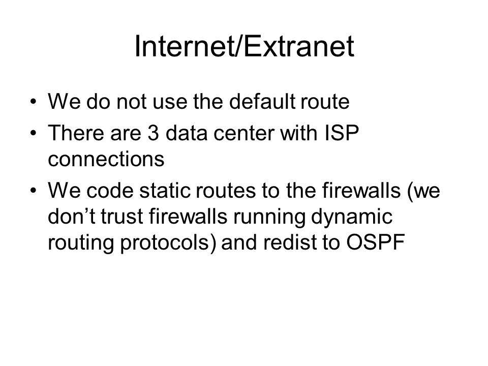 Internet/Extranet We do not use the default route There are 3 data center with ISP connections We code static routes to the firewalls (we dont trust firewalls running dynamic routing protocols) and redist to OSPF