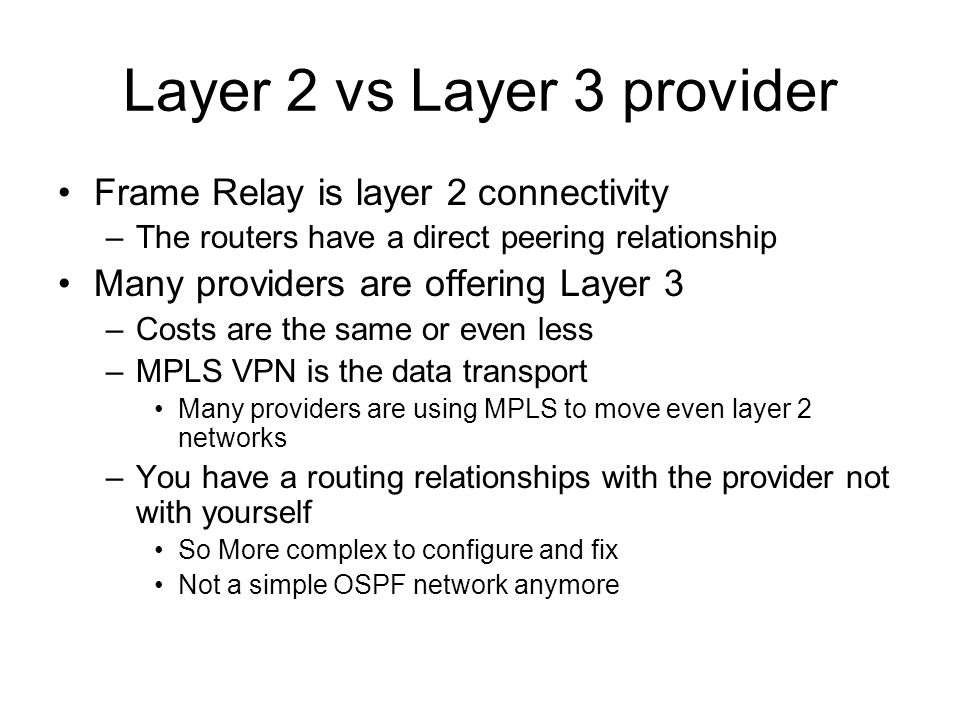 Layer 2 vs Layer 3 provider Frame Relay is layer 2 connectivity –The routers have a direct peering relationship Many providers are offering Layer 3 –Costs are the same or even less –MPLS VPN is the data transport Many providers are using MPLS to move even layer 2 networks –You have a routing relationships with the provider not with yourself So More complex to configure and fix Not a simple OSPF network anymore