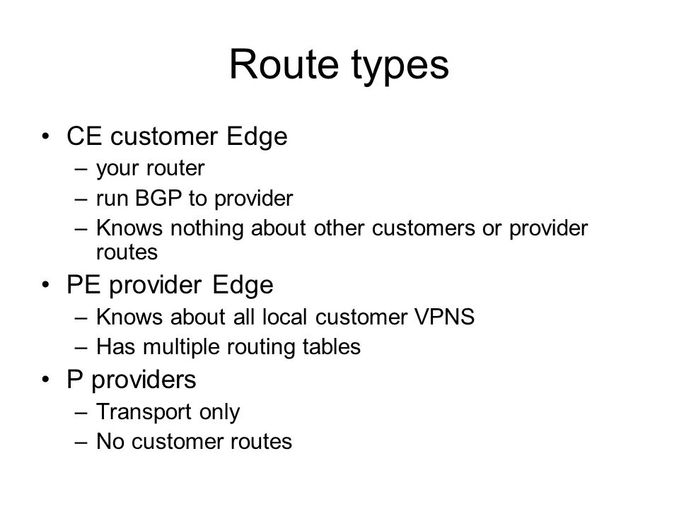Route types CE customer Edge –your router –run BGP to provider –Knows nothing about other customers or provider routes PE provider Edge –Knows about all local customer VPNS –Has multiple routing tables P providers –Transport only –No customer routes
