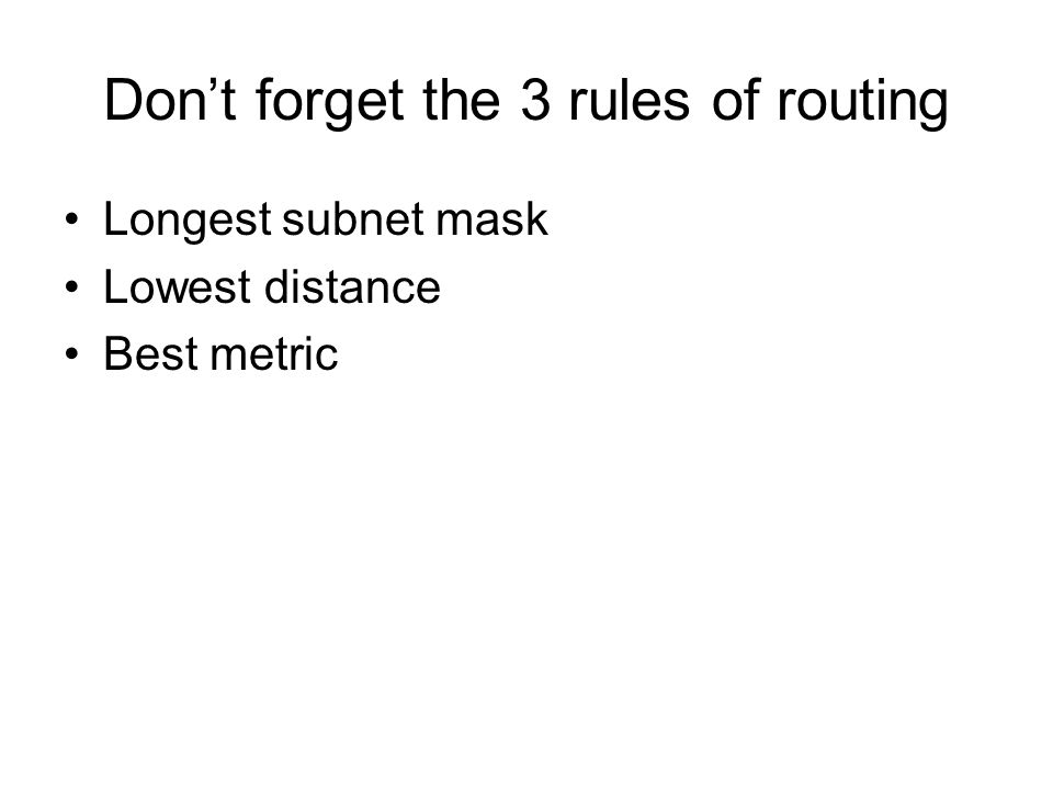 Dont forget the 3 rules of routing Longest subnet mask Lowest distance Best metric