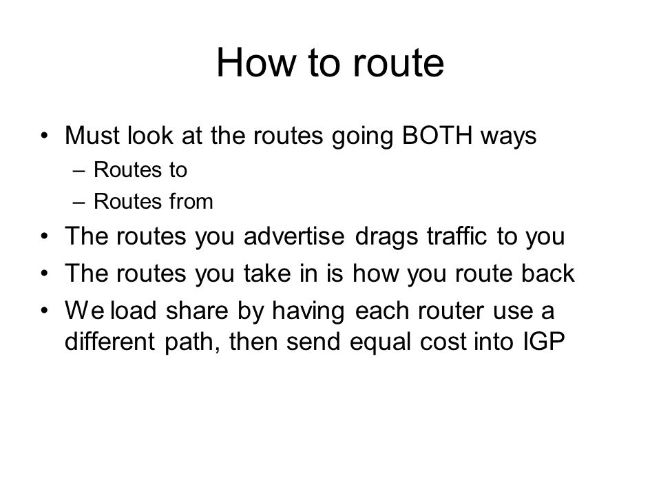 How to route Must look at the routes going BOTH ways –Routes to –Routes from The routes you advertise drags traffic to you The routes you take in is h