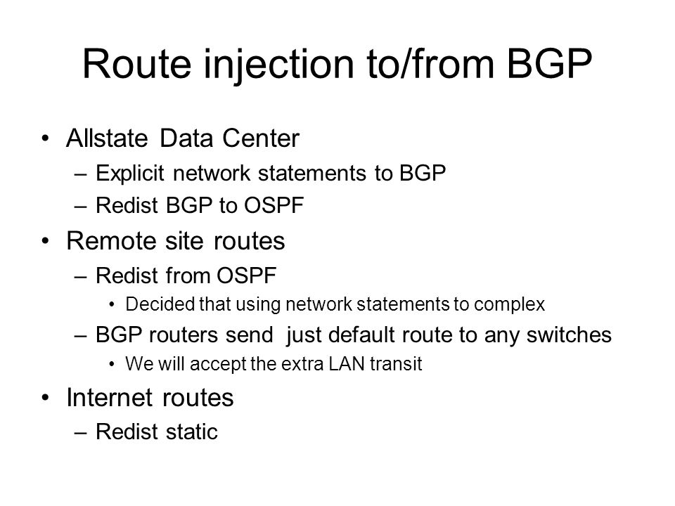 Route injection to/from BGP Allstate Data Center –Explicit network statements to BGP –Redist BGP to OSPF Remote site routes –Redist from OSPF Decided