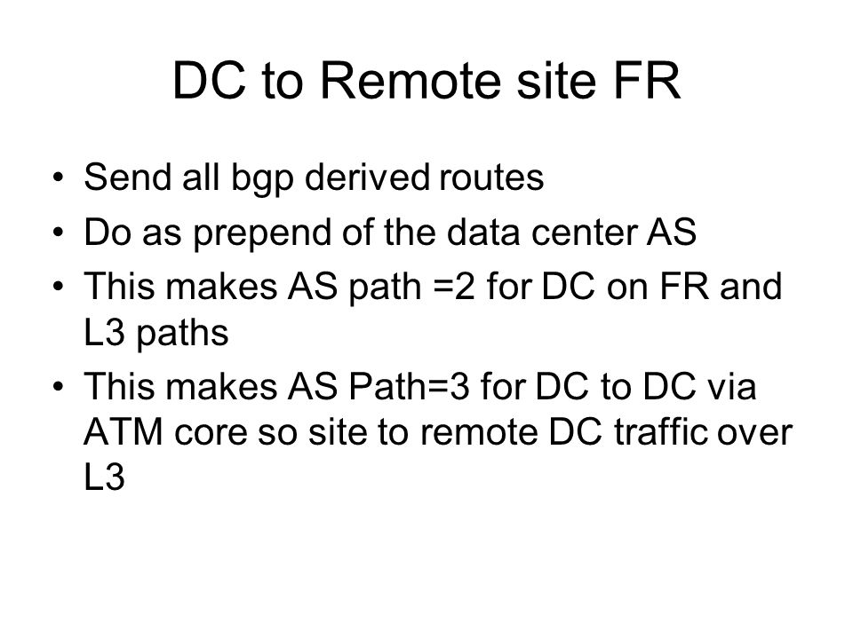 DC to Remote site FR Send all bgp derived routes Do as prepend of the data center AS This makes AS path =2 for DC on FR and L3 paths This makes AS Path=3 for DC to DC via ATM core so site to remote DC traffic over L3
