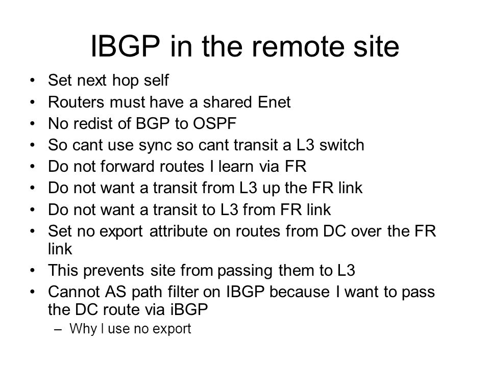 IBGP in the remote site Set next hop self Routers must have a shared Enet No redist of BGP to OSPF So cant use sync so cant transit a L3 switch Do not forward routes I learn via FR Do not want a transit from L3 up the FR link Do not want a transit to L3 from FR link Set no export attribute on routes from DC over the FR link This prevents site from passing them to L3 Cannot AS path filter on IBGP because I want to pass the DC route via iBGP –Why I use no export