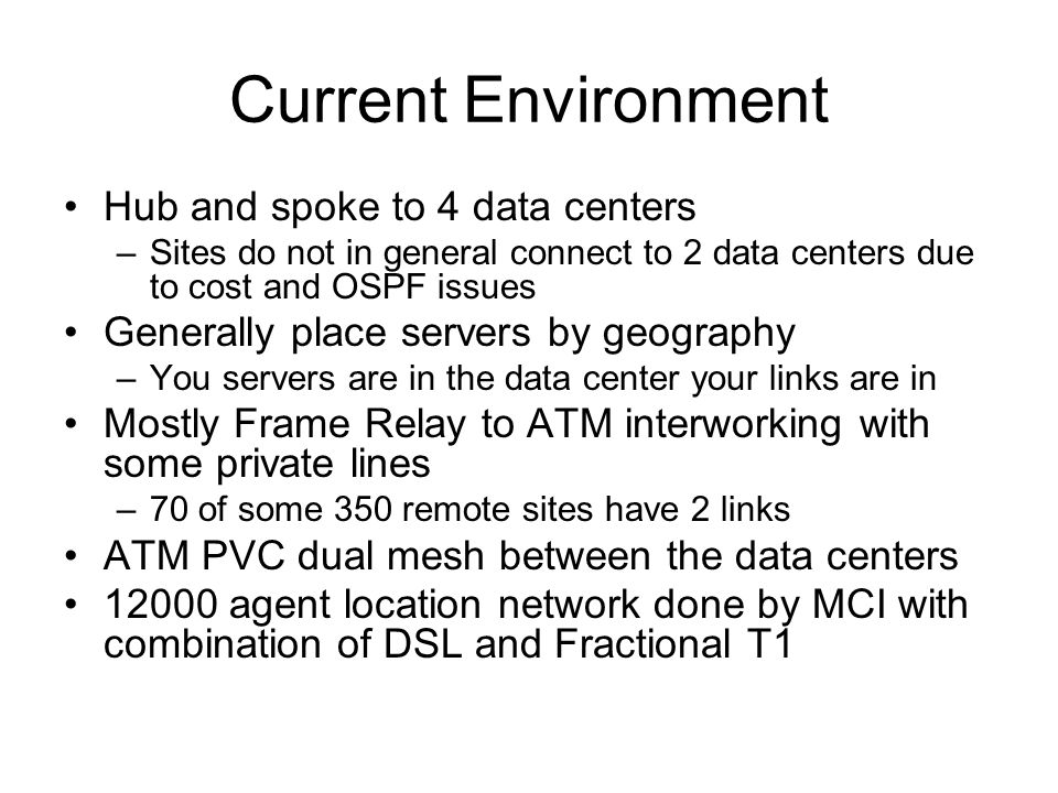 Current Environment Hub and spoke to 4 data centers –Sites do not in general connect to 2 data centers due to cost and OSPF issues Generally place ser