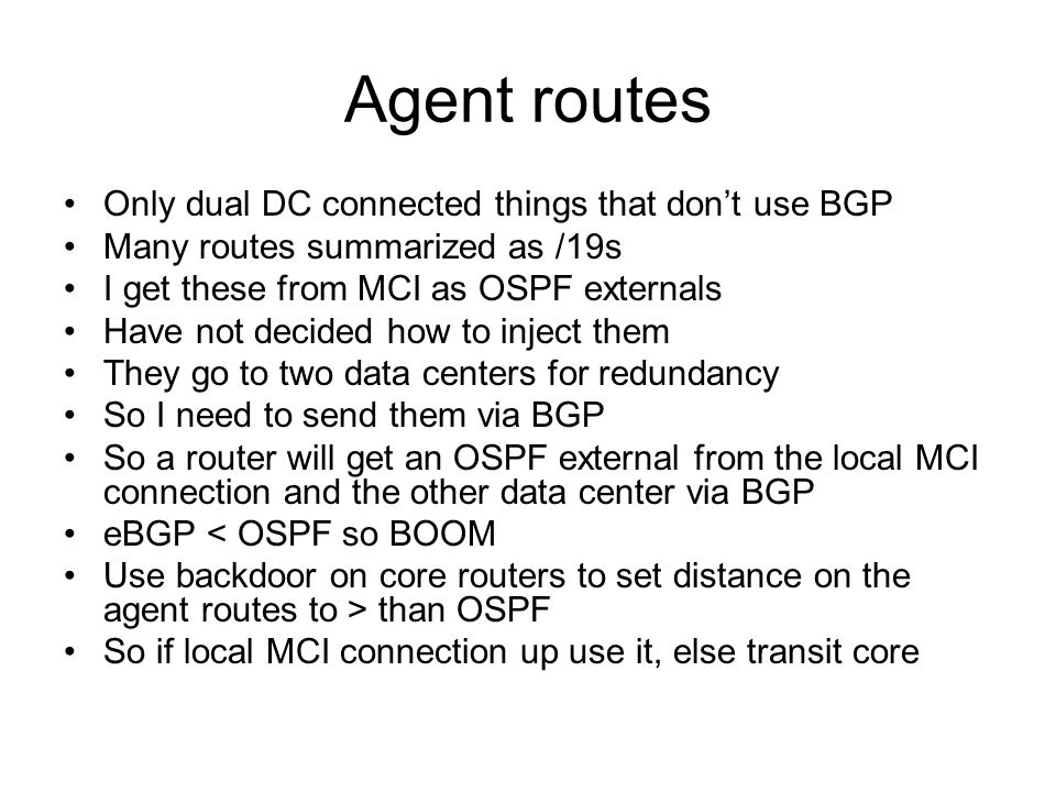 Agent routes Only dual DC connected things that dont use BGP Many routes summarized as /19s I get these from MCI as OSPF externals Have not decided how to inject them They go to two data centers for redundancy So I need to send them via BGP So a router will get an OSPF external from the local MCI connection and the other data center via BGP eBGP < OSPF so BOOM Use backdoor on core routers to set distance on the agent routes to > than OSPF So if local MCI connection up use it, else transit core