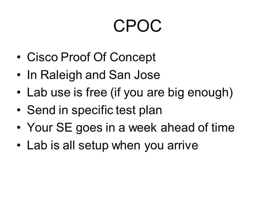 CPOC Cisco Proof Of Concept In Raleigh and San Jose Lab use is free (if you are big enough) Send in specific test plan Your SE goes in a week ahead of time Lab is all setup when you arrive