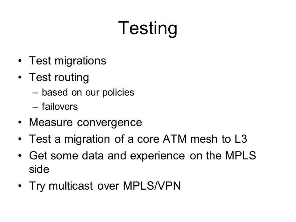 Testing Test migrations Test routing –based on our policies –failovers Measure convergence Test a migration of a core ATM mesh to L3 Get some data and experience on the MPLS side Try multicast over MPLS/VPN