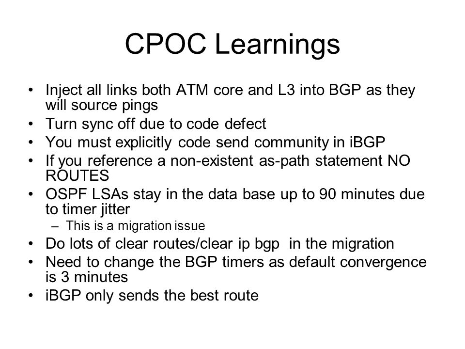 CPOC Learnings Inject all links both ATM core and L3 into BGP as they will source pings Turn sync off due to code defect You must explicitly code send