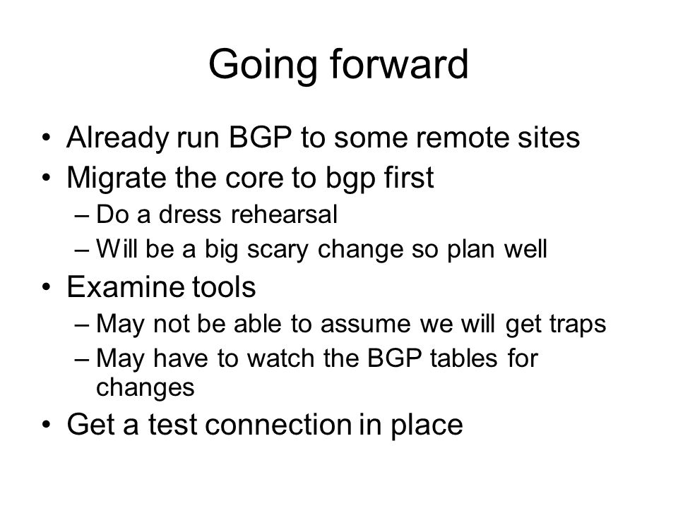 Going forward Already run BGP to some remote sites Migrate the core to bgp first –Do a dress rehearsal –Will be a big scary change so plan well Examin