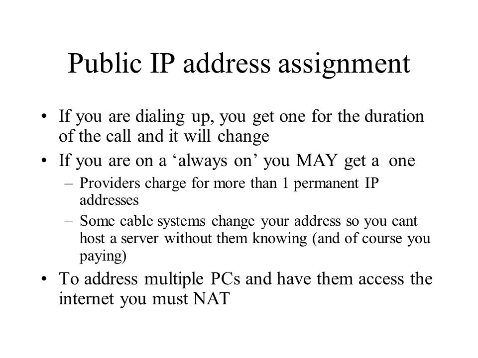 Public IP address assignment If you are dialing up, you get one for the duration of the call and it will change If you are on a always on you MAY get a one –Providers charge for more than 1 permanent IP addresses –Some cable systems change your address so you cant host a server without them knowing (and of course you paying) To address multiple PCs and have them access the internet you must NAT