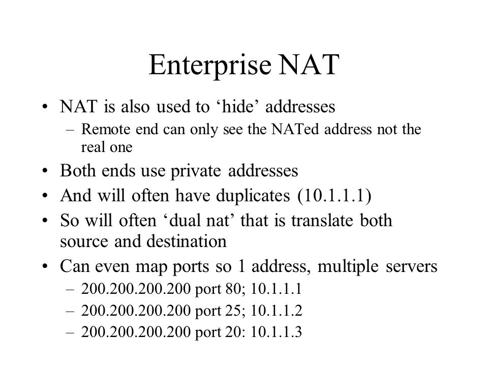 Enterprise NAT NAT is also used to hide addresses –Remote end can only see the NATed address not the real one Both ends use private addresses And will often have duplicates (10.1.1.1) So will often dual nat that is translate both source and destination Can even map ports so 1 address, multiple servers –200.200.200.200 port 80; 10.1.1.1 –200.200.200.200 port 25; 10.1.1.2 –200.200.200.200 port 20: 10.1.1.3