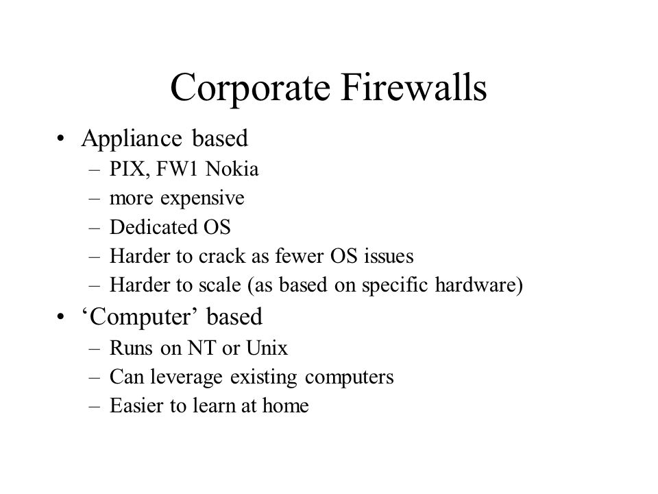 Corporate Firewalls Appliance based –PIX, FW1 Nokia –more expensive –Dedicated OS –Harder to crack as fewer OS issues –Harder to scale (as based on specific hardware) Computer based –Runs on NT or Unix –Can leverage existing computers –Easier to learn at home