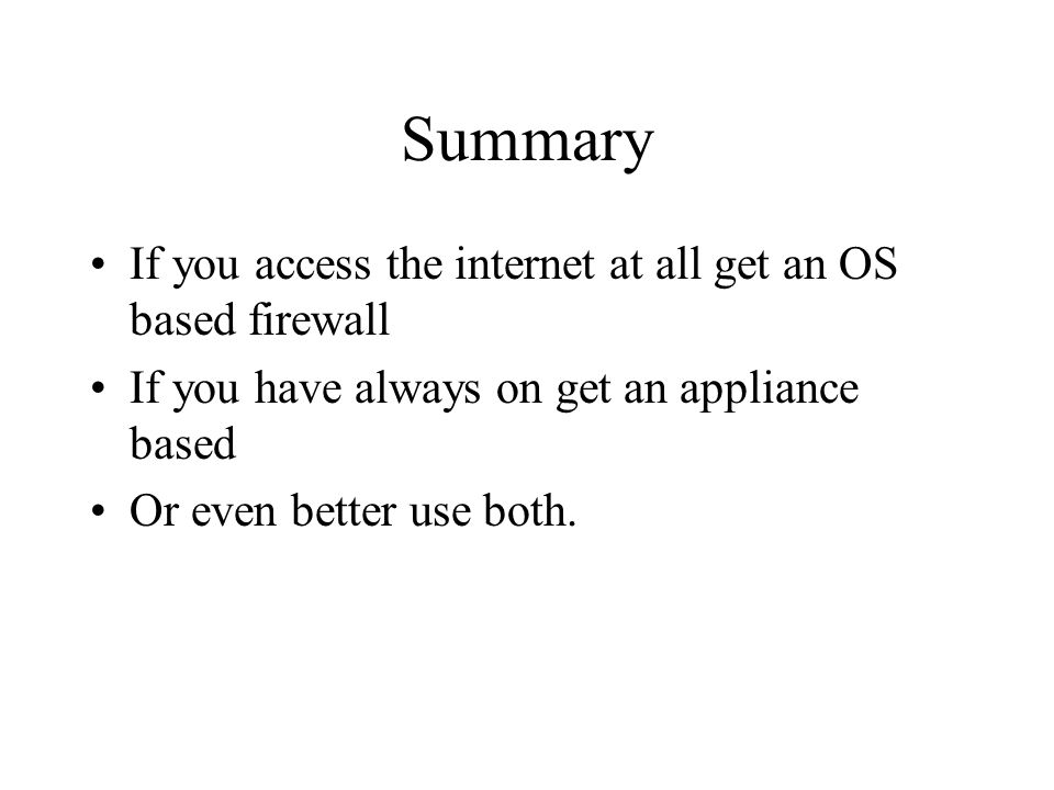Summary If you access the internet at all get an OS based firewall If you have always on get an appliance based Or even better use both.