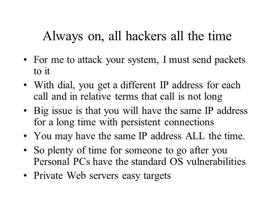 Always on, all hackers all the time For me to attack your system, I must send packets to it With dial, you get a different IP address for each call and in relative terms that call is not long Big issue is that you will have the same IP address for a long time with persistent connections You may have the same IP address ALL the time.