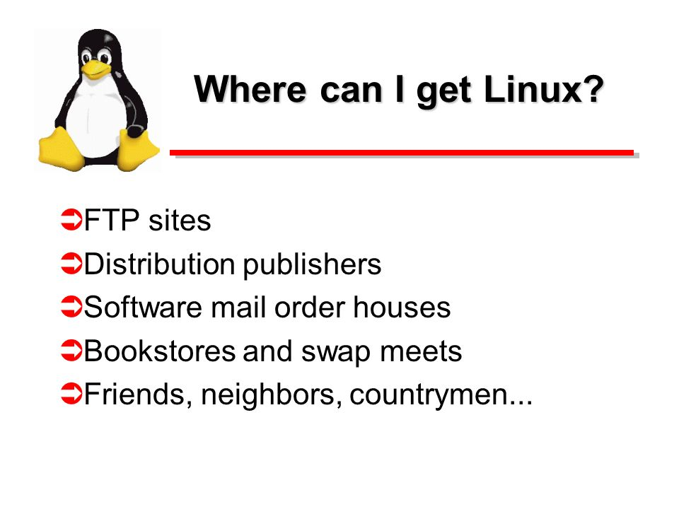 Where can I get Linux? FTP sites Distribution publishers Software mail order houses Bookstores and swap meets Friends, neighbors, countrymen...