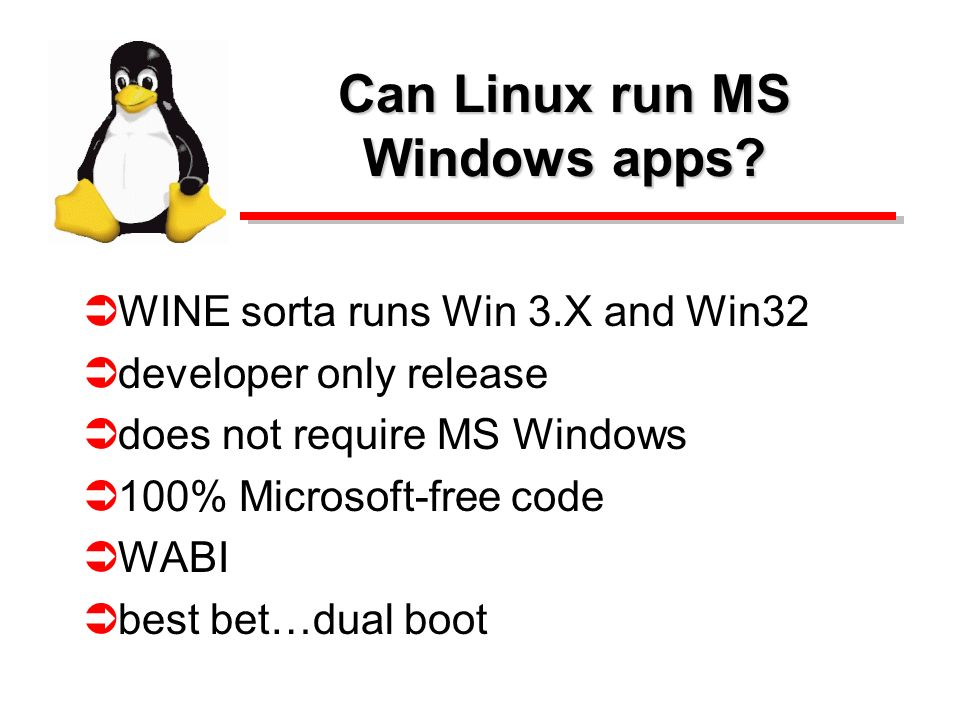 Can Linux run MS Windows apps? WINE sorta runs Win 3.X and Win32 developer only release does not require MS Windows 100% Microsoft-free code WABI best
