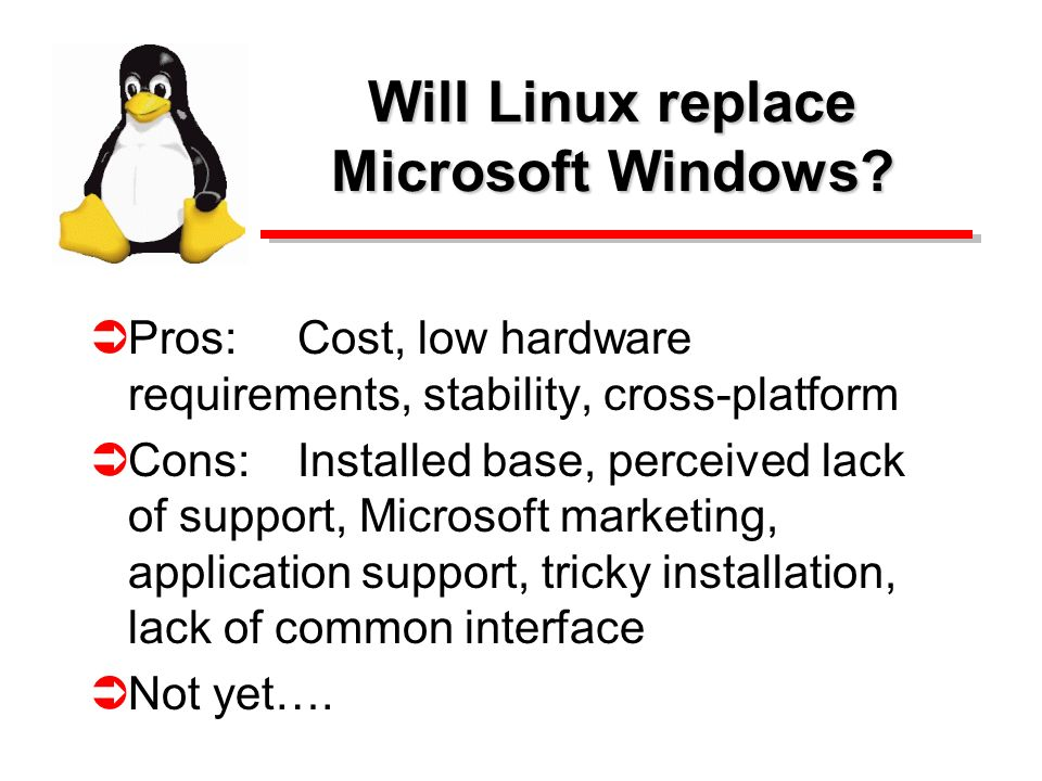 Will Linux replace Microsoft Windows? Pros:Cost, low hardware requirements, stability, cross-platform Cons:Installed base, perceived lack of support,