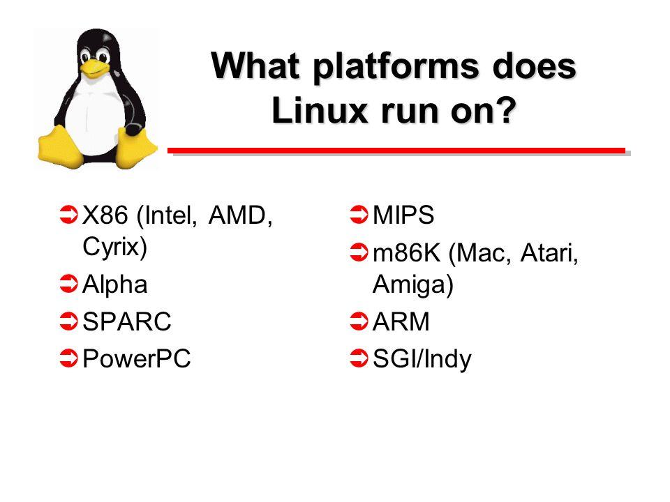 What platforms does Linux run on? X86 (Intel, AMD, Cyrix) Alpha SPARC PowerPC MIPS m86K (Mac, Atari, Amiga) ARM SGI/Indy