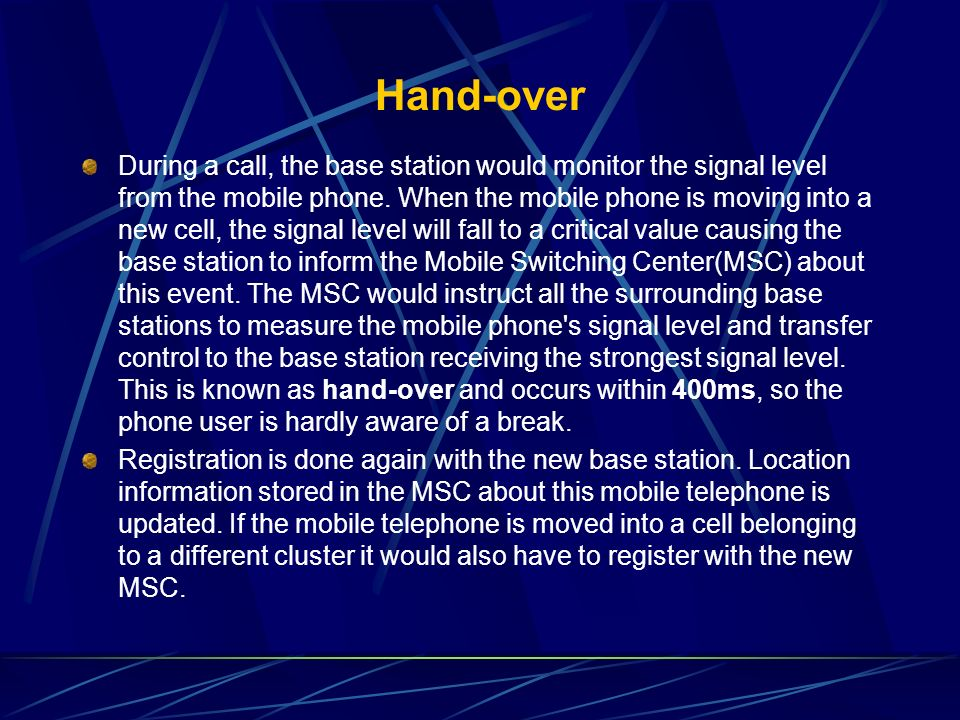 Hand-over During a call, the base station would monitor the signal level from the mobile phone. When the mobile phone is moving into a new cell, the s