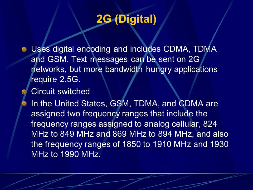 2G (Digital) Uses digital encoding and includes CDMA, TDMA and GSM. Text messages can be sent on 2G networks, but more bandwidth hungry applications r