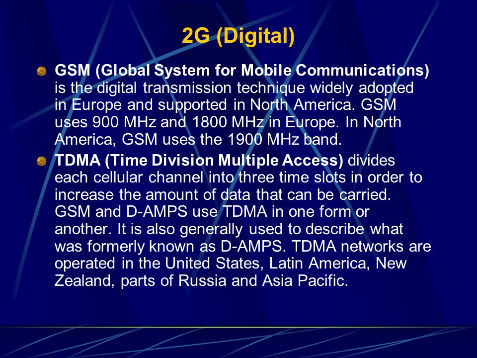 2G (Digital) GSM (Global System for Mobile Communications) is the digital transmission technique widely adopted in Europe and supported in North Ameri