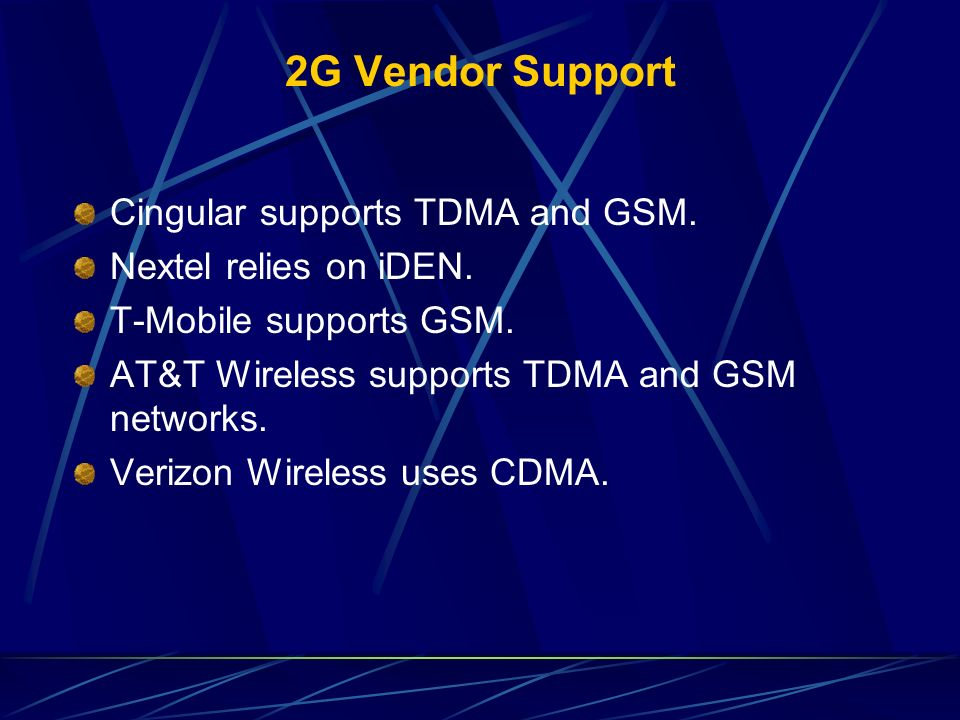 2G Vendor Support Cingular supports TDMA and GSM. Nextel relies on iDEN. T-Mobile supports GSM. AT&T Wireless supports TDMA and GSM networks. Verizon
