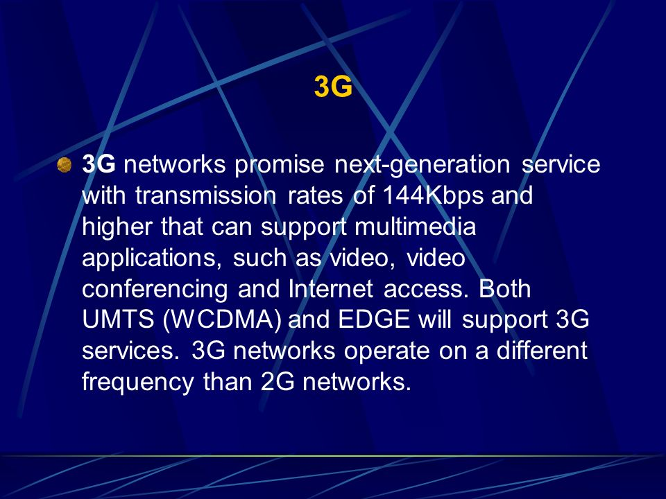 3G 3G networks promise next-generation service with transmission rates of 144Kbps and higher that can support multimedia applications, such as video,