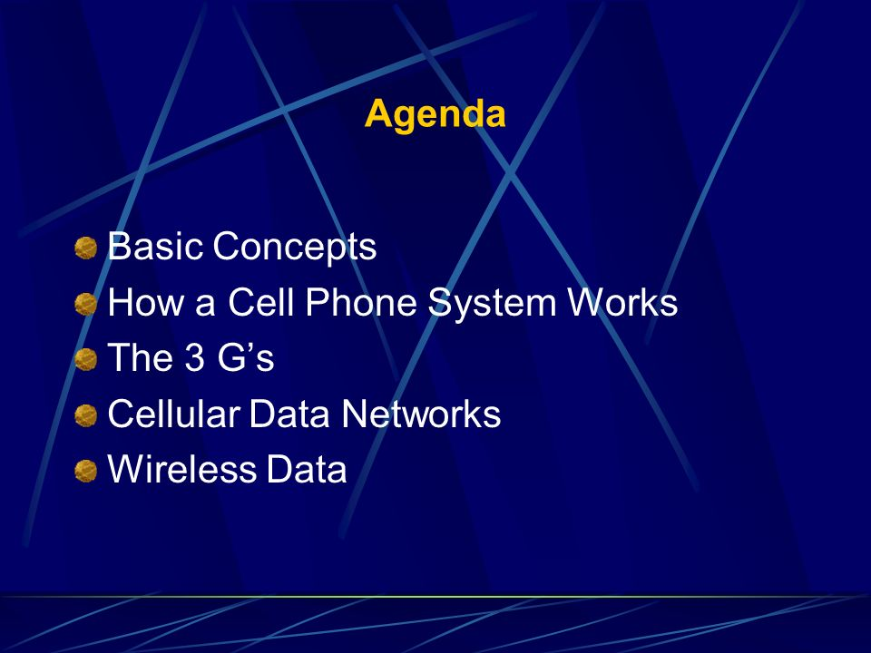 Agenda Basic Concepts How a Cell Phone System Works The 3 Gs Cellular Data Networks Wireless Data