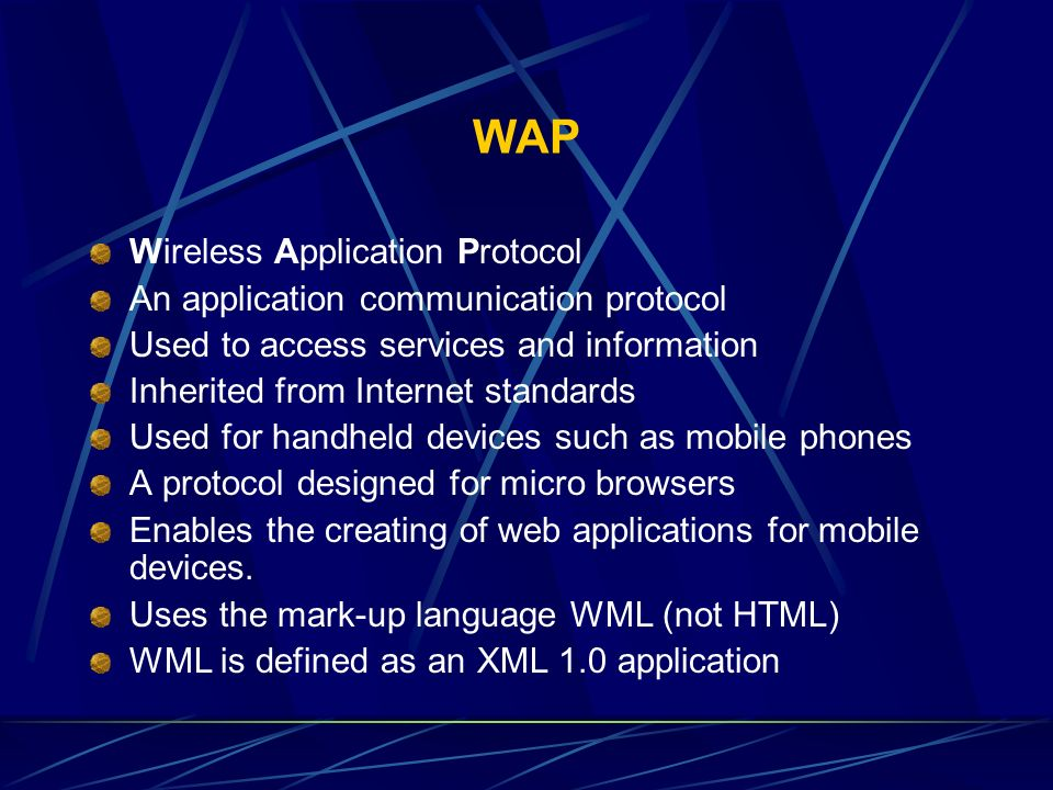 WAP Wireless Application Protocol An application communication protocol Used to access services and information Inherited from Internet standards Used
