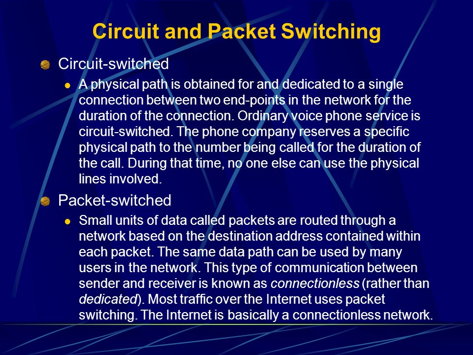 Circuit-switched A physical path is obtained for and dedicated to a single connection between two end-points in the network for the duration of the co