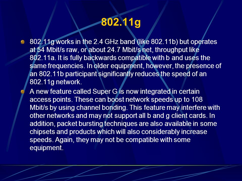 802.11g 802.11g works in the 2.4 GHz band (like 802.11b) but operates at 54 Mbit/s raw, or about 24.7 Mbit/s net, throughput like 802.11a. It is fully