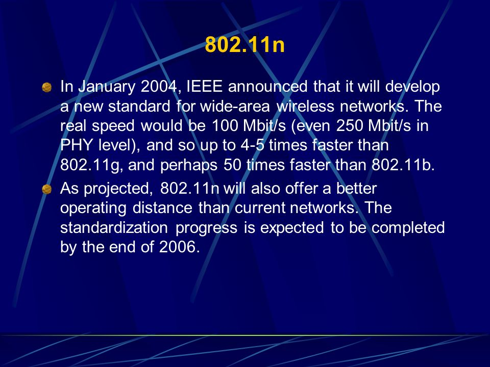 802.11n In January 2004, IEEE announced that it will develop a new standard for wide-area wireless networks. The real speed would be 100 Mbit/s (even