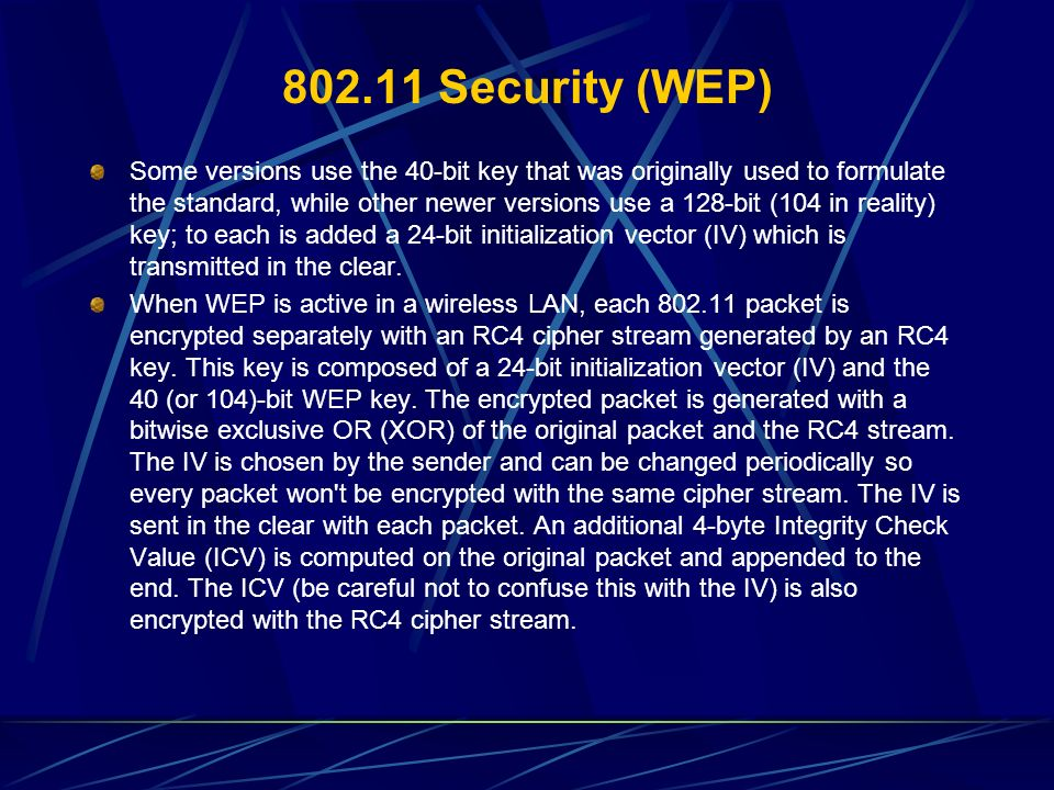 802.11 Security (WEP) Some versions use the 40-bit key that was originally used to formulate the standard, while other newer versions use a 128-bit (1