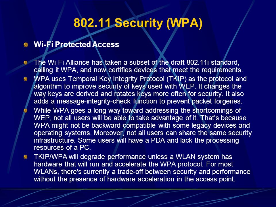 802.11 Security (WPA) Wi-Fi Protected Access The Wi-Fi Alliance has taken a subset of the draft 802.11i standard, calling it WPA, and now certifies de