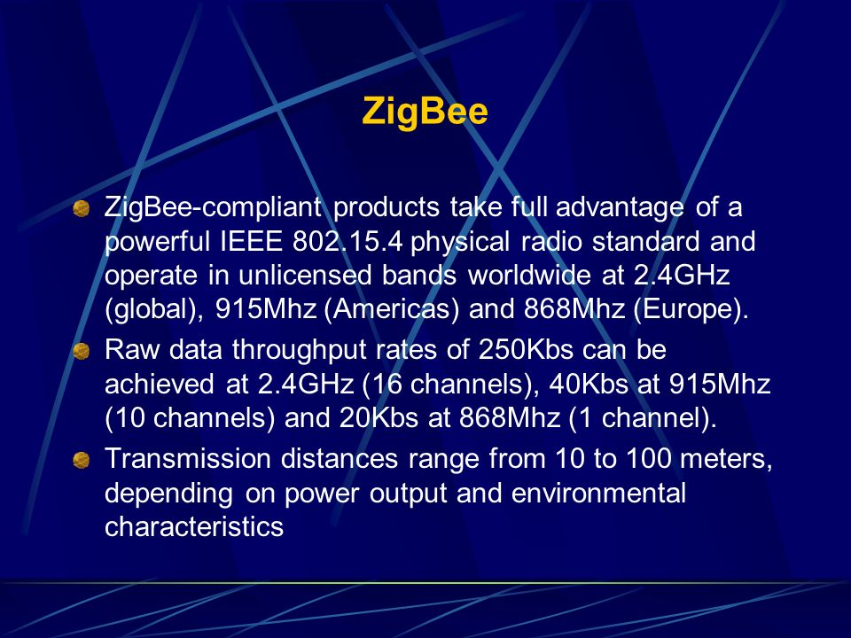 ZigBee ZigBee-compliant products take full advantage of a powerful IEEE 802.15.4 physical radio standard and operate in unlicensed bands worldwide at