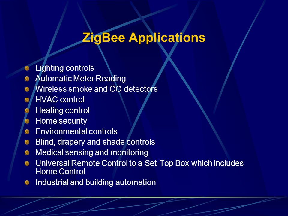 ZigBee Applications Lighting controls Automatic Meter Reading Wireless smoke and CO detectors HVAC control Heating control Home security Environmental