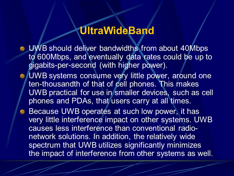UltraWideBand UWB should deliver bandwidths from about 40Mbps to 600Mbps, and eventually data rates could be up to gigabits-per-second (with higher po