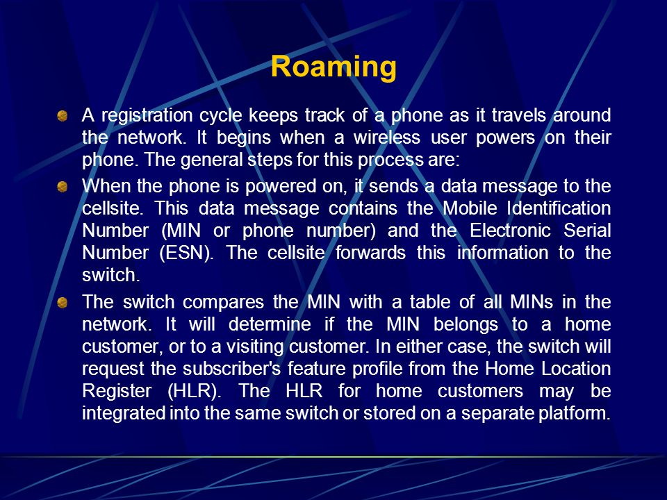 Roaming A registration cycle keeps track of a phone as it travels around the network. It begins when a wireless user powers on their phone. The genera