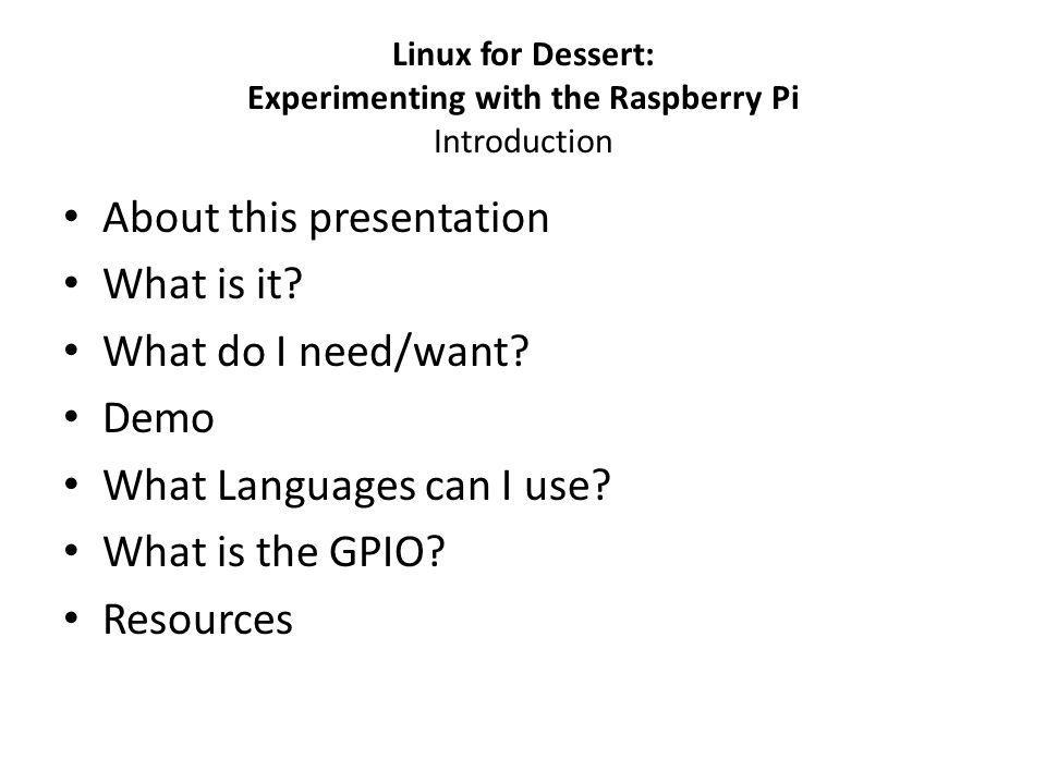 Linux for Dessert: Experimenting with the Raspberry Pi Introduction About this presentation What is it.